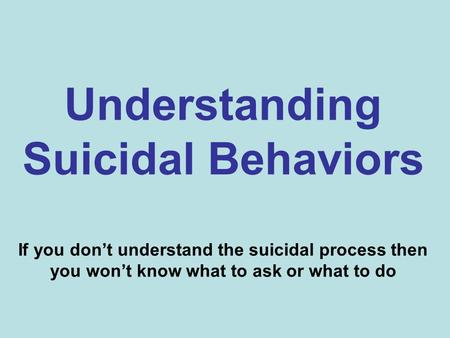 Understanding Suicidal Behaviors If you don't understand the suicidal process then you won't know what to ask or what to do.