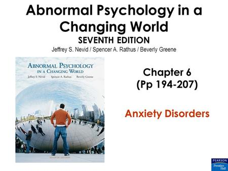 Abnormal Psychology in a Changing World SEVENTH EDITION Jeffrey S. Nevid / Spencer A. Rathus / Beverly Greene Chapter 6 (Pp 194-207) Anxiety Disorders.