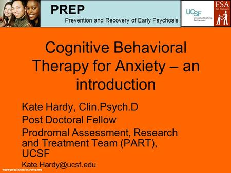 Www.psychosisrecovery.org Cognitive Behavioral Therapy for Anxiety – an introduction Kate Hardy, Clin.Psych.D Post Doctoral Fellow Prodromal Assessment,
