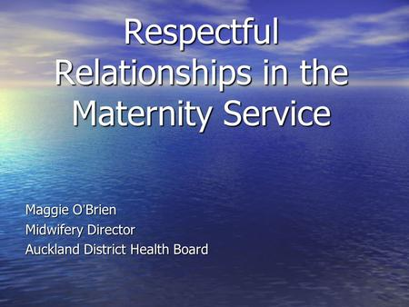 Respectful Relationships in the Maternity Service Maggie O ' Brien Maggie O ' Brien Midwifery Director Midwifery Director Auckland District Health Board.