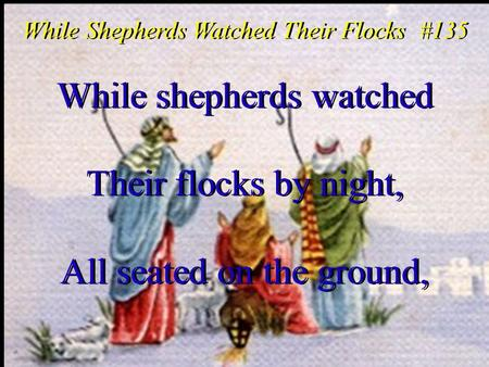 While shepherds watched Their flocks by night, All seated on the ground, While shepherds watched Their flocks by night, All seated on the ground, While.