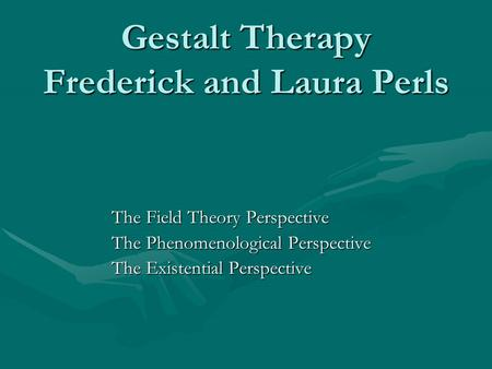 Gestalt Therapy Frederick and Laura Perls The Field Theory Perspective The Phenomenological Perspective The Existential Perspective.