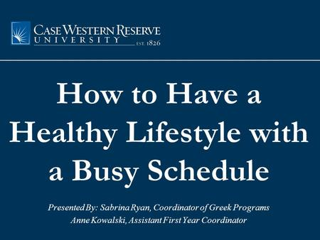 How to Have a Healthy Lifestyle with a Busy Schedule Presented By: Sabrina Ryan, Coordinator of Greek Programs Anne Kowalski, Assistant First Year Coordinator.