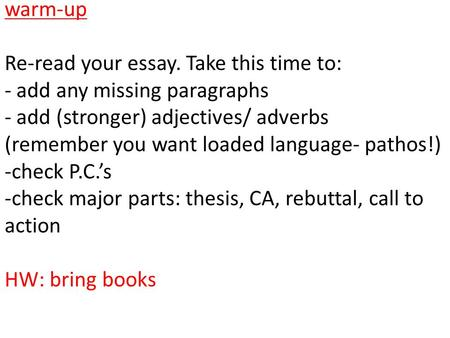 Warm-up Re-read your essay. Take this time to: - add any missing paragraphs - add (stronger) adjectives/ adverbs (remember you want loaded language- pathos!)