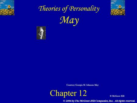 © McGraw-Hill © 2006 by The McGraw-Hill Companies, Inc. All rights reserved. Theories of Personality May Chapter 12 Courtesy Georgia M. Johnson-May.