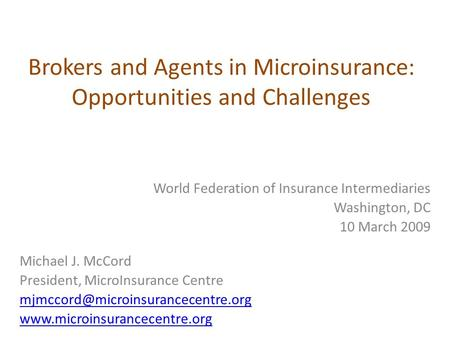 Brokers and Agents in Microinsurance: Opportunities and Challenges World Federation of Insurance Intermediaries Washington, DC 10 March 2009 Michael J.
