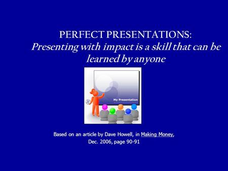 PERFECT PRESENTATIONS: Presenting with impact is a skill that can be learned by anyone Based on an article by Dave Howell, in Making Money, Dec. 2006,