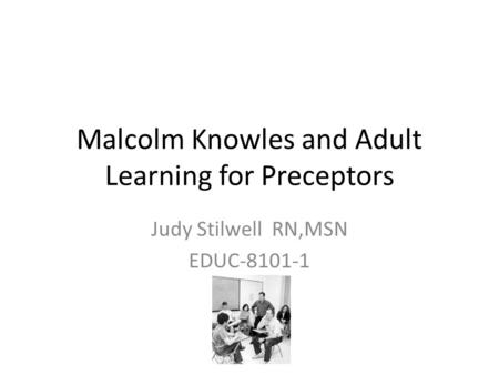 Malcolm Knowles and Adult Learning for Preceptors Judy Stilwell RN,MSN EDUC-8101-1.