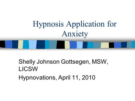 Hypnosis Application for Anxiety Shelly Johnson Gottsegen, MSW, LICSW Hypnovations, April 11, 2010.