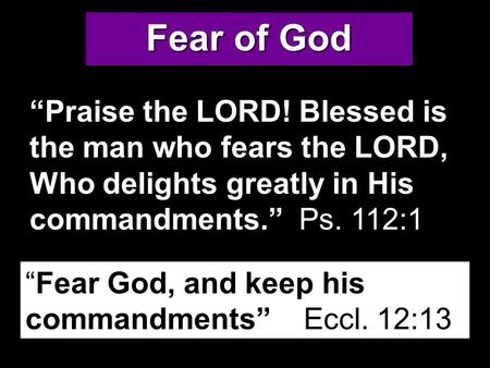 "Fear of God ""Praise the LORD! Blessed is the man who fears the LORD, Who delights greatly in His commandments."" Ps. 112:1 ""Fear God, and keep his commandments"""