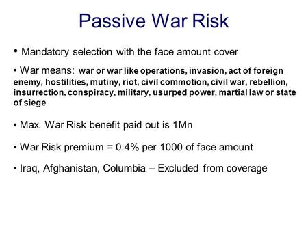 Passive War Risk Mandatory selection with the face amount cover War means: war or war like operations, invasion, act of foreign enemy, hostilities, mutiny,