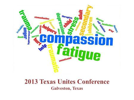 2013 Texas Unites Conference Galveston, Texas.  What is Compassion Fatigue?