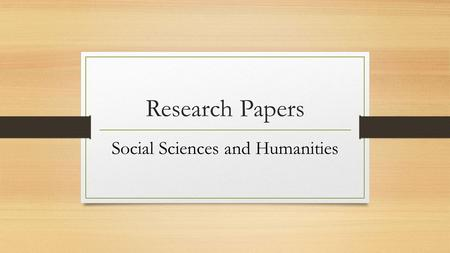 Research Papers Social Sciences and Humanities. The Ethos of Writing Research Papers Share comments at your table regarding the following: What do you.