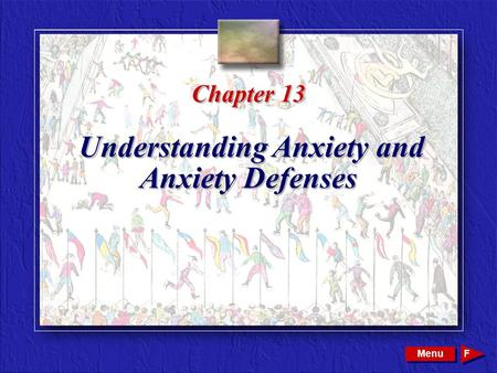 Copyright © 2002 by W. B. Saunders Company. All rights reserved. Chapter 13 Understanding Anxiety and Anxiety Defenses Menu F.