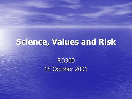 "Science, Values and Risk RD300 15 October 2001. ""It is by no means uncommon to find decision makers interpreting the same scientific information in different."