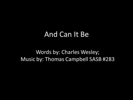 And Can It Be Words by: Charles Wesley; Music by: Thomas Campbell SASB #283.