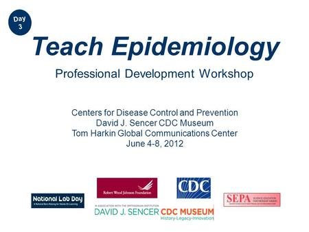 Centers for Disease Control and Prevention David J. Sencer CDC Museum Tom Harkin Global Communications Center June 4-8, 2012 Teach Epidemiology Professional.