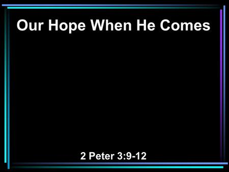 Our Hope When He Comes 2 Peter 3:9-12. 9 The Lord is not slack concerning His promise, as some count slackness, but is longsuffering toward us, not willing.
