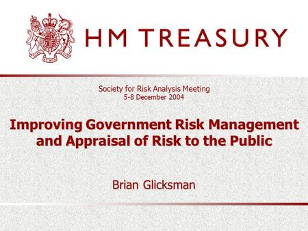Society for Risk Analysis Meeting 5-8 December 2004 Improving Government Risk Management and Appraisal of Risk to the Public Brian Glicksman.