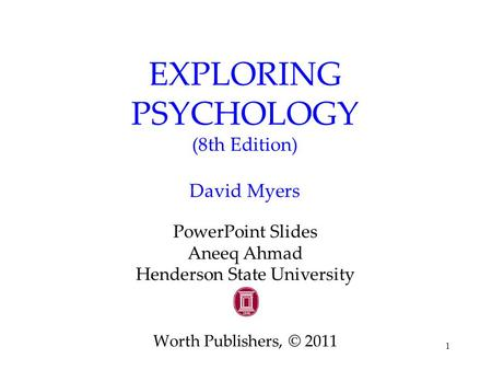 1 EXPLORING PSYCHOLOGY (8th Edition) David Myers PowerPoint Slides Aneeq Ahmad Henderson State University Worth Publishers, © 2011.