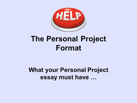 The Personal Project Format What your Personal Project essay must have …