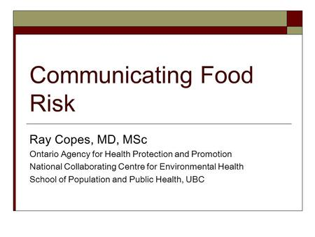 Communicating Food Risk Ray Copes, MD, MSc Ontario Agency for Health Protection and Promotion National Collaborating Centre for Environmental Health School.