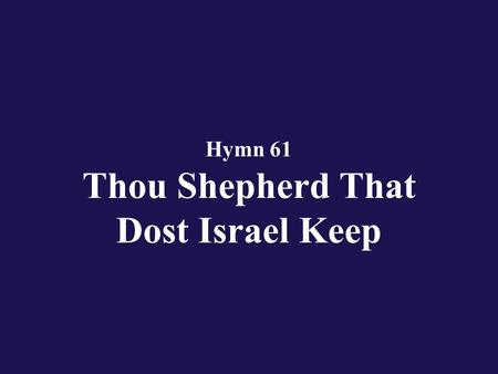 Hymn 61 Thou Shepherd That Dost Israel Keep. Verse 1 Thou Shepherd that dost Israel keep, give ear in time of need,