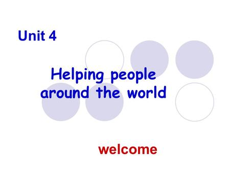 Unit 4 Helping people around the world welcome. Disasters, caused both by nature and mankind, strike different areas and regions every year. It's very.