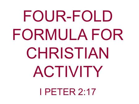 FOUR-FOLD FORMULA FOR CHRISTIAN ACTIVITY I PETER 2:17.