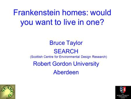 Frankenstein homes: would you want to live in one? Bruce Taylor SEARCH (Scottish Centre for Environmental Design Research) Robert Gordon University Aberdeen.