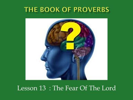 "Lesson 13 : The Fear Of The Lord.  Proverbs 1:7 – ""The fear of the Lord is the beginning of knowledge; Fools despise wisdom and instruction.""  Proverbs."