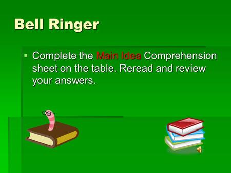 Bell Ringer  Complete the Main Idea Comprehension sheet on the table. Reread and review your answers.