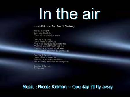 Music : Nicole Kidman – One day i'll fly away In the air In the air Nicole Kidman - One Day I'll Fly Away [I follow the night Can't stand the light When.