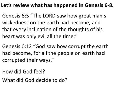 "Let's review what has happened in Genesis 6-8. Genesis 6:5 ""The LORD saw how great man's wickedness on the earth had become, and that every inclination."