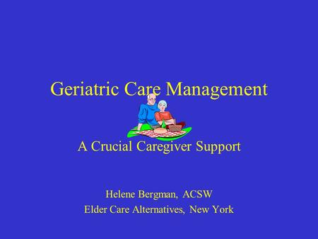 Geriatric Care Management A Crucial Caregiver Support Helene Bergman, ACSW Elder Care Alternatives, New York.