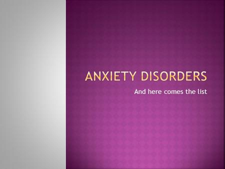 And here comes the list.  Anxiety Disorders are psychological disorders characterized by distressing, persistent anxiety. This is not real!