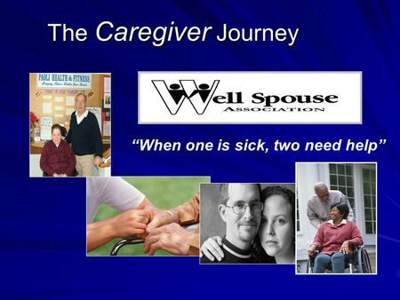 "The Caregiver Journey The Caregiver Journey ""When one is sick, two need help"""