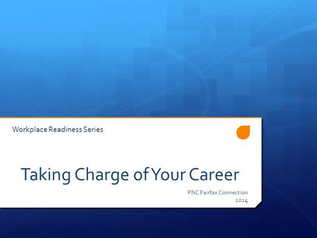 Taking Charge of Your Career PNC Fairfax Connection 2014 Workplace Readiness Series.