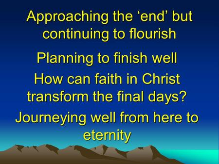 Approaching the 'end' but continuing to flourish Planning to finish well How can faith in Christ transform the final days? Journeying well from here to.