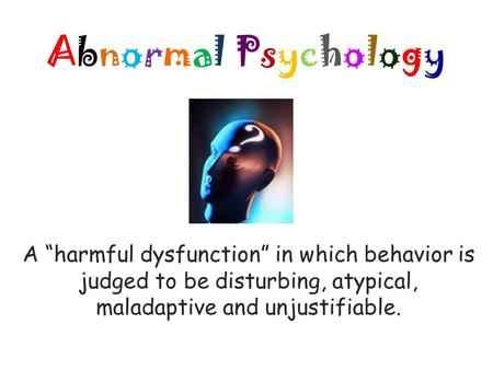 "Abnormal PsychologyAbnormal Psychology A ""harmful dysfunction"" in which behavior is judged to be disturbing, atypical, maladaptive and unjustifiable."
