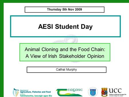 AESI Student Day Animal Cloning and the Food Chain: A View of Irish Stakeholder Opinion Cathal Murphy Thursday 5th Nov 2009.