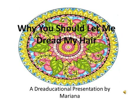 Why You Should Let Me Dread My Hair A Dreaducational Presentation by Mariana.