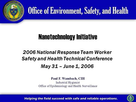 2006 National Response Team Worker Safety and Health Technical Conference May 31 – June 1, 2006 Nanotechnology Initiative Paul F. Wambach, CIH Industrial.