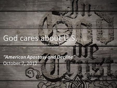 "God cares about U.S. ""American Apostasy and Decline"" October 7, 2012."
