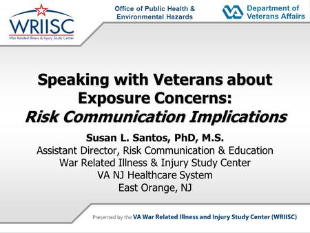 Office of Public Health & Environmental Hazards Speaking with Veterans about Exposure Concerns: Risk Communication Implications Susan L. Santos, PhD, M.S.
