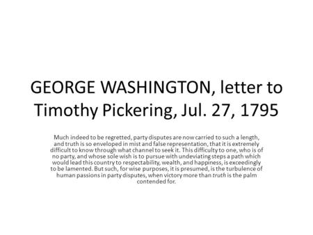 GEORGE WASHINGTON, letter to Timothy Pickering, Jul. 27, 1795 Much indeed to be regretted, party disputes are now carried to such a length, and truth is.