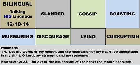 BILINGUAL Talking HIS language 12-10-14 MURMURINGDISCOURAGELYING CORRUPTION SLANDER GOSSIP BOASTING Psalms 19 14. Let the words of my mouth, and the meditation.