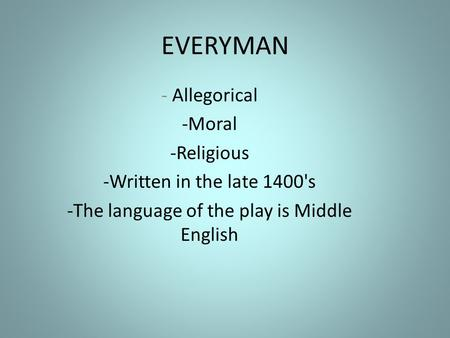EVERYMAN - Allegorical -Moral -Religious -Written in the late 1400's -The language of the play is Middle English.