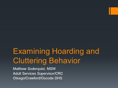 Examining Hoarding and Cluttering Behavior Matthew Soderquist, MSW Adult Services Supervisor/CRC Otsego/Crawford/Oscoda DHS.