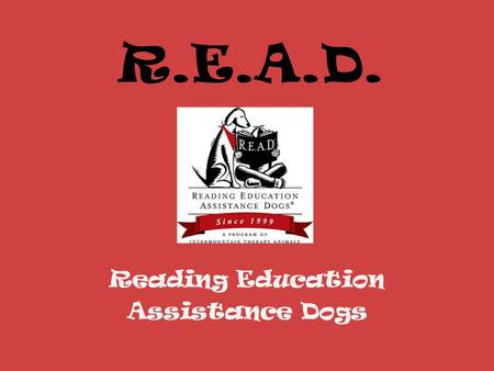 R.E.A.D. Reading Education Assistance Dogs. Mission The mission of the R.E.A.D. program is to improve the literacy skills of children through the assistance.